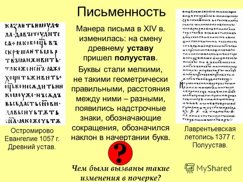 Письменность Манера письма в XIV в. изменилась: на смену древнему уставу пришел полуустав. Буквы стали мелкими, не такими геометрически правильными, расстояния между ними – разными, появились надстрочные знаки, обозначающие сокращения, обозначился на
