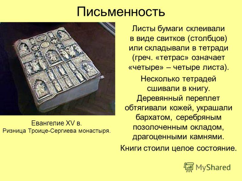 Письменность Листы бумаги склеивали в виде свитков (столбцов) или складывали в тетради (греч. «тетрас» означает «четыре» – четыре листа). Несколько тетрадей сшивали в книгу. Деревянный переплет обтягивали кожей, украшали бархатом, серебряным позолоче