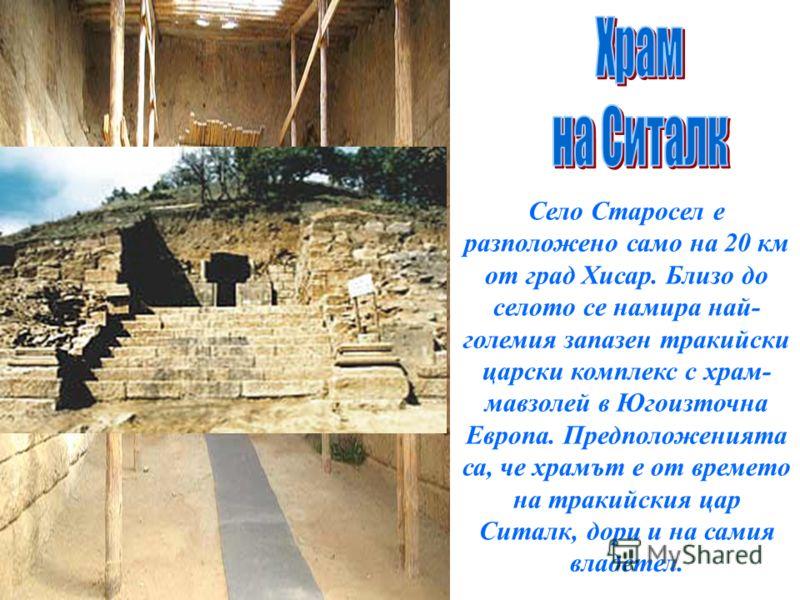 Село Старосел е разположено само на 20 км от град Хисар. Близо до селото се намира най- големия запазен тракийски царски комплекс с храм- мавзолей в Югоизточна Европа. Предположенията са, че храмът е от времето на тракийския цар Ситалк, дори и на сам