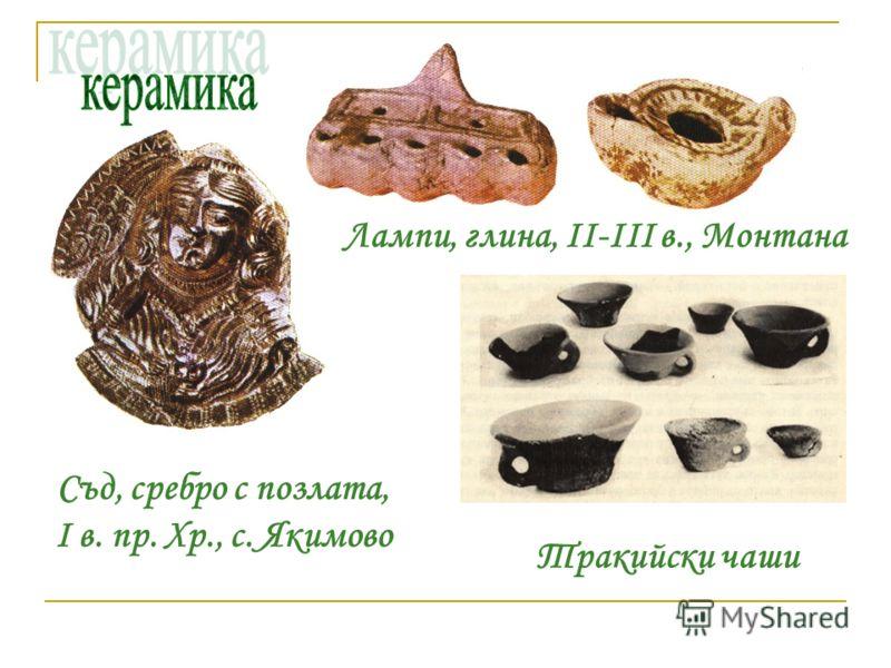 Лампи, глина, II-III в., Монтана Тракийски чаши Съд, сребро с позлата, I в. пр. Хр., с. Якимово