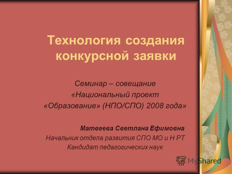 Технология создания конкурсной заявки Семинар – совещание «Национальный проект «Образование» (НПО/СПО) 2008 года» Матвеева Светлана Ефимовна Начальник отдела развития СПО МО и Н РТ Кандидат педагогических наук
