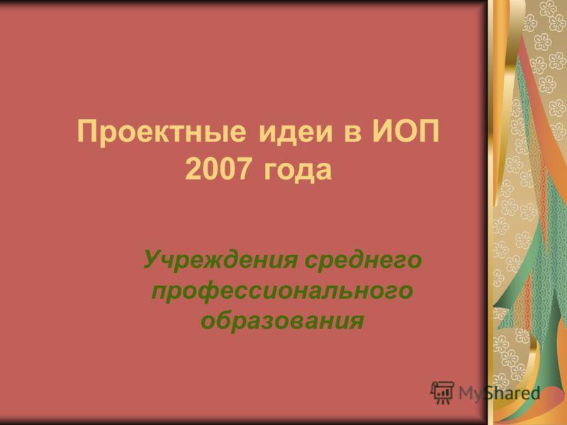 Проектные идеи в ИОП 2007 года Учреждения среднего профессионального образования