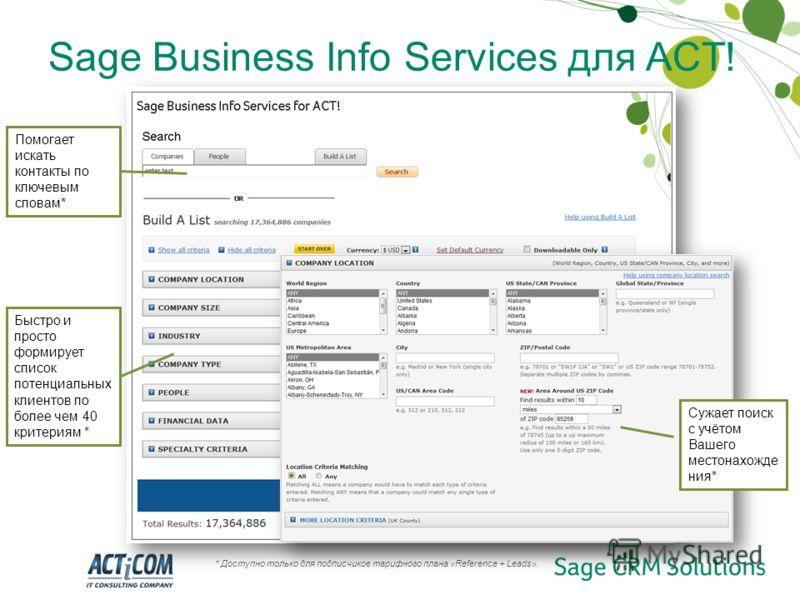 Быстро и просто формирует список потенциальных клиентов по более чем 40 критериям * Sage Business Info Services для ACT! Помогает искать контакты по ключевым словам* Сужает поиск с учётом Вашего местонахожде ния* * Доступно только для подписчиков тар