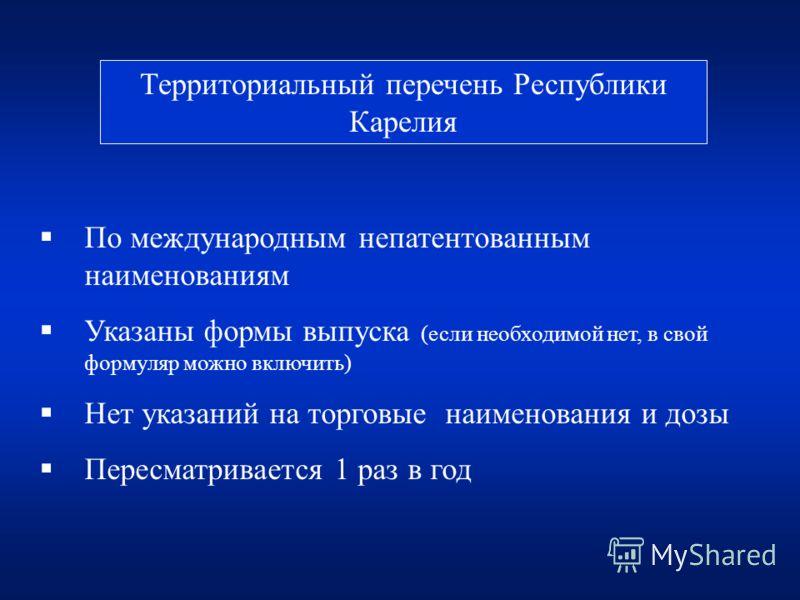 Территориальный перечень Республики Карелия По международным непатентованным наименованиям Указаны формы выпуска (если необходимой нет, в свой формуляр можно включить) Нет указаний на торговые наименования и дозы Пересматривается 1 раз в год