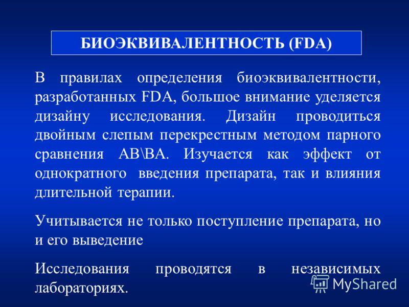 БИОЭКВИВАЛЕНТНОСТЬ (FDA) В правилах определения биоэквивалентности, разработанных FDA, большое внимание уделяется дизайну исследования. Дизайн проводиться двойным слепым перекрестным методом парного сравнения АВ\ВА. Изучается как эффект от однократно