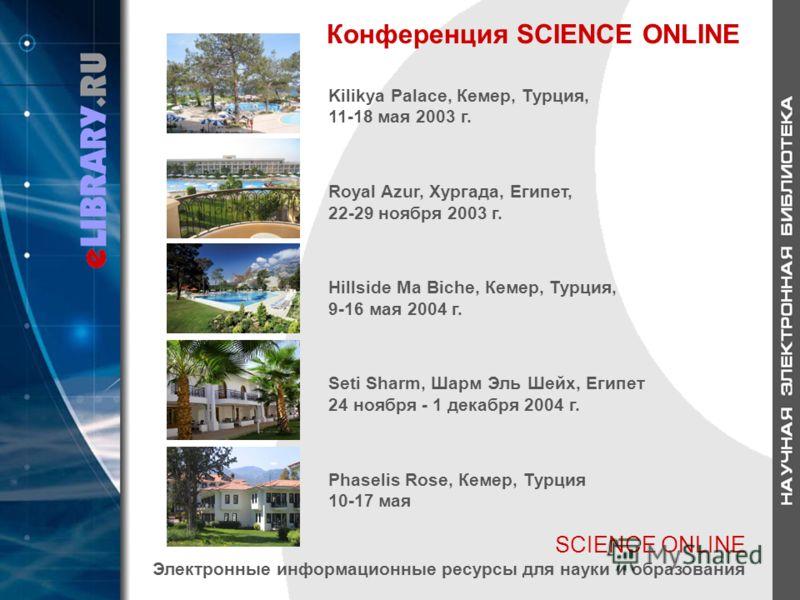 SCIENCE ONLINE Электронные информационные ресурсы для науки и образования Конференция SCIENCE ONLINE Kilikya Palace, Кемер, Турция, 11-18 мая 2003 г. Royal Azur, Хургада, Египет, 22-29 ноября 2003 г. Hillside Ma Biche, Кемер, Турция, 9-16 мая 2004 г.