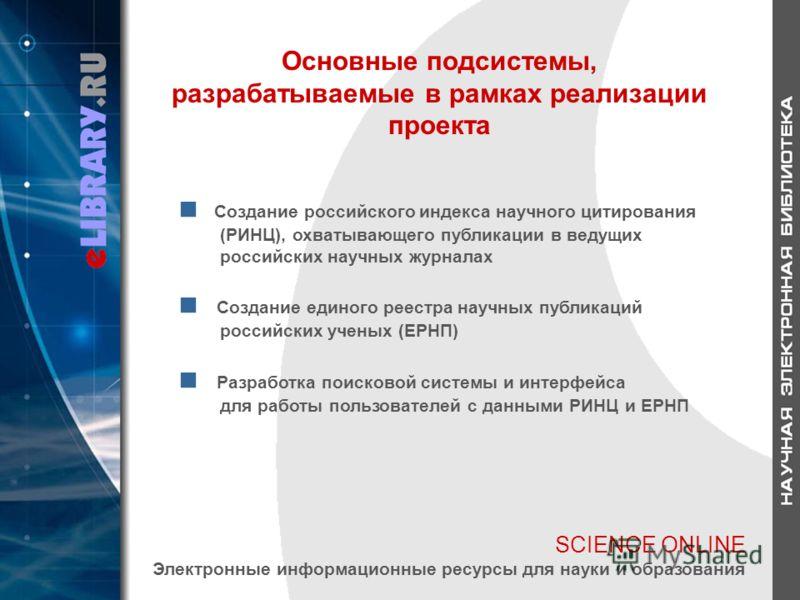 SCIENCE ONLINE Электронные информационные ресурсы для науки и образования Основные подсистемы, разрабатываемые в рамках реализации проекта Создание российского индекса научного цитирования (РИНЦ), охватывающего публикации в ведущих российских научных