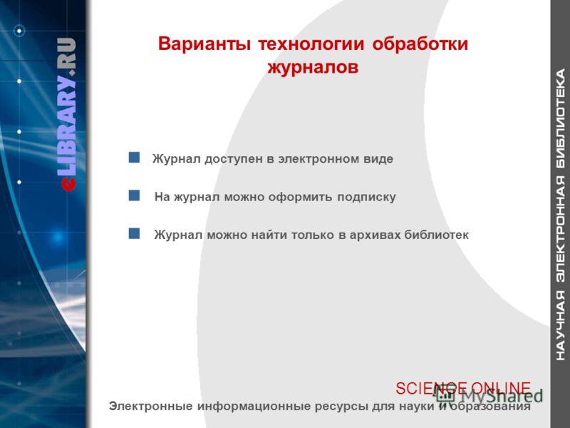 SCIENCE ONLINE Электронные информационные ресурсы для науки и образования Варианты технологии обработки журналов Журнал доступен в электронном виде На журнал можно оформить подписку Журнал можно найти только в архивах библиотек