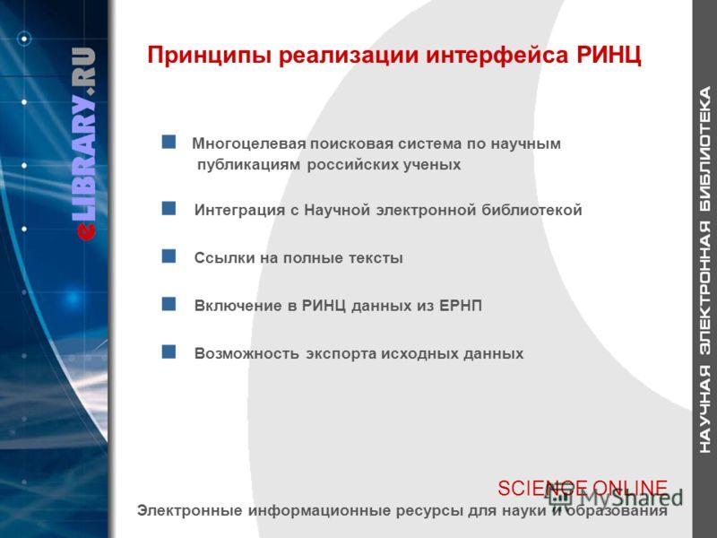 SCIENCE ONLINE Электронные информационные ресурсы для науки и образования Принципы реализации интерфейса РИНЦ Многоцелевая поисковая система по научным публикациям российских ученых Интеграция с Научной электронной библиотекой Ссылки на полные тексты