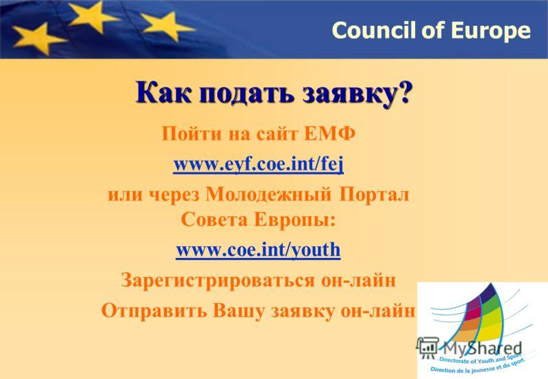 Council of Europe Как подать заявку? Пойти на сайт ЕМФ www.eyf.coe.int/fej или через Молодежный Портал Совета Европы: www.coe.int/youth Зарегистрироваться он-лайн Отправить Вашу заявку он-лайн