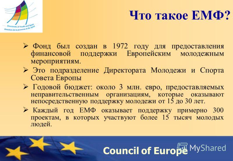 Council of Europe Что такое ЕМФ? Фонд был создан в 1972 году для предоставления финансовой поддержки Европейским молодежным мероприятиям. Это подразделение Директората Молодежи и Спорта Совета Европы Годовой бюджет: около 3 млн. евро, предоставляемых