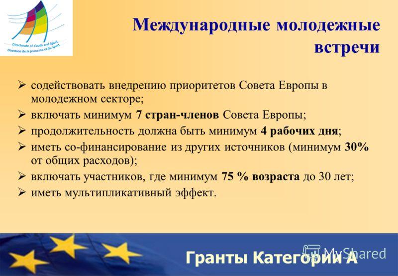 Council of Europe Гранты Категории A Международные молодежные встречи содействовать внедрению приоритетов Совета Европы в молодежном секторе; включать минимум 7 стран-членов Совета Европы; продолжительность должна быть минимум 4 рабочих дня; иметь со