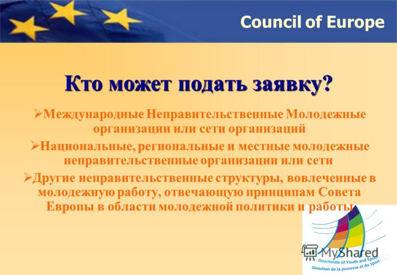 Council of Europe Кто может подать заявку? Международные Неправительственные Молодежные организации или сети организаций Национальные, региональные и местные молодежные неправительственные организации или сети Другие неправительственные структуры, во