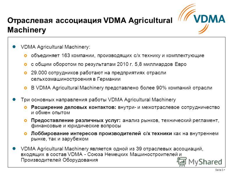 Seite 3 Отраслевая ассоциация VDMA Agricultural Machinery VDMA Agricultural Machinery: объединяет 163 компании, производящих с/х технику и комплектующие с общим оборотом по результатам 2010 г. 5,8 миллиардов Евро 29.000 сотрудников работают на предпр