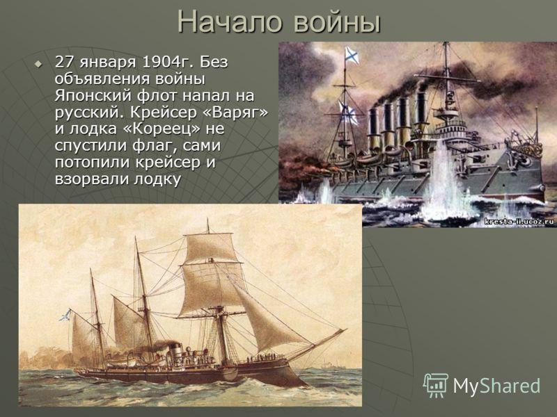 Начало войны 27 января 1904г. Без объявления войны Японский флот напал на русский. Крейсер «Варяг» и лодка «Кореец» не спустили флаг, сами потопили крейсер и взорвали лодку 27 января 1904г. Без объявления войны Японский флот напал на русский. Крейсер