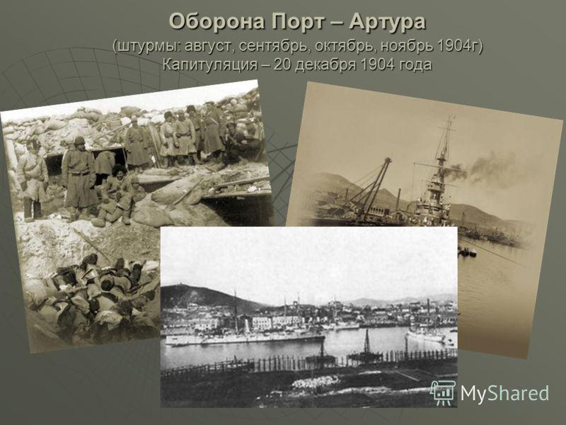 Оборона Порт – Артура (штурмы: август, сентябрь, октябрь, ноябрь 1904г) Капитуляция – 20 декабря 1904 года