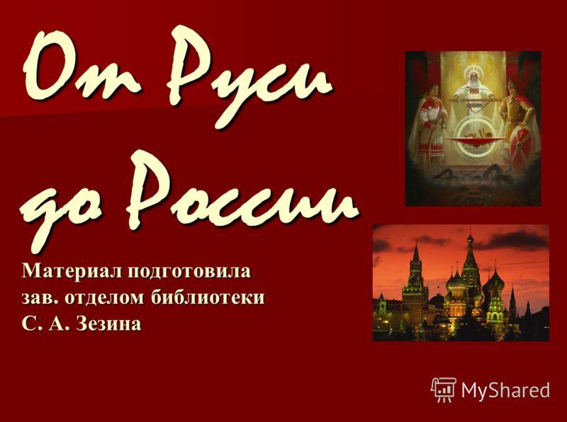 От Руси до России Материал подготовила зав. отделом библиотеки С. А. Зезина