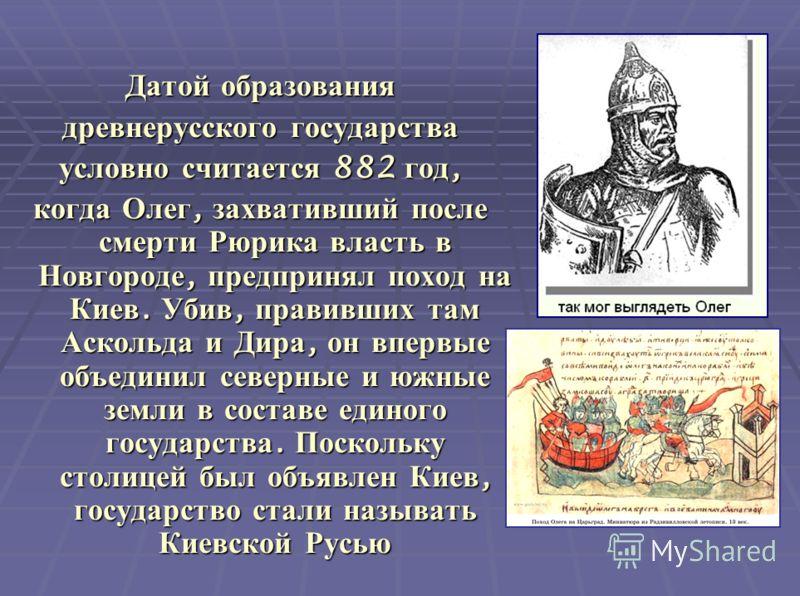 Датой образования древнерусского государства условно считается 882 год, когда Олег, захвативший после смерти Рюрика власть в Новгороде, предпринял поход на Киев. Убив, правивших там Аскольда и Дира, он впервые объединил северные и южные земли в соста