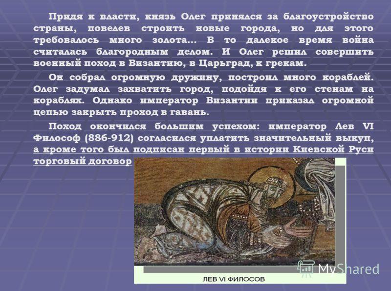 Придя к власти, князь Олег принялся за благоустройство страны, повелев строить новые города, но для этого требовалось много золота… В то далекое время война считалась благородным делом. И Олег решил совершить военный поход в Византию, в Царьград, к г