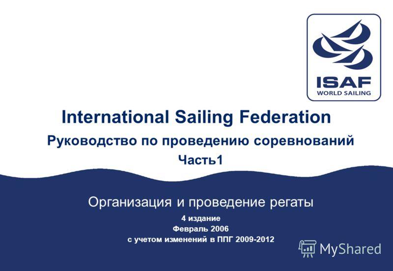 ISAF Race Management Manual – Part 1 – Regatta Organisation and Management – February 2006 1 International Sailing Federation Руководство по проведению соревнований Часть1 Организация и проведение регаты 4 издание Февраль 2006 с учетом изменений в ПП