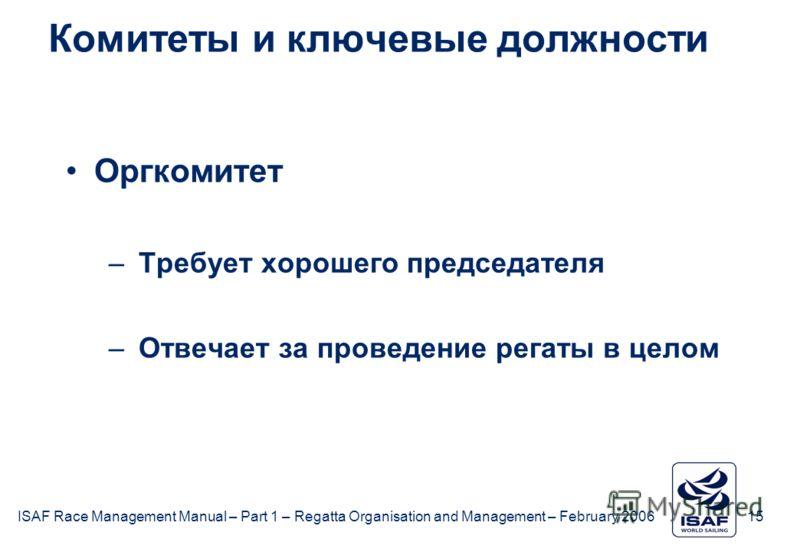 ISAF Race Management Manual – Part 1 – Regatta Organisation and Management – February 2006 15 Комитеты и ключевые должности Оргкомитет –Требует хорошего председателя –Отвечает за проведение регаты в целом