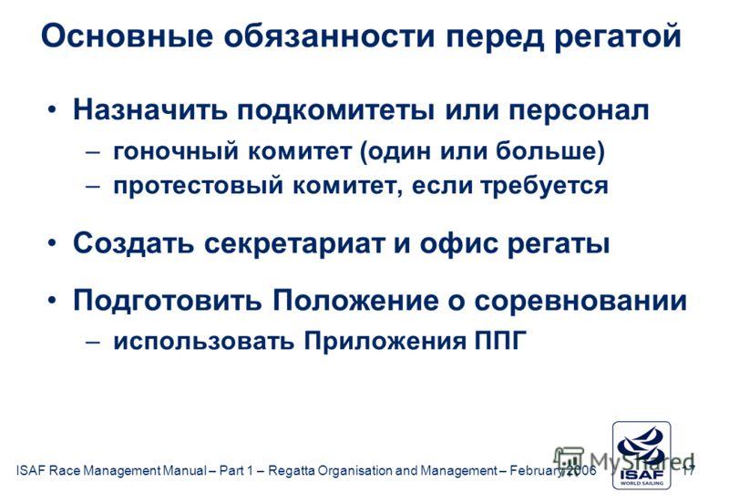 ISAF Race Management Manual – Part 1 – Regatta Organisation and Management – February 2006 17 Основные обязанности перед регатой Назначить подкомитеты или персонал –гоночный комитет (один или больше) –протестовый комитет, если требуется Создать секре