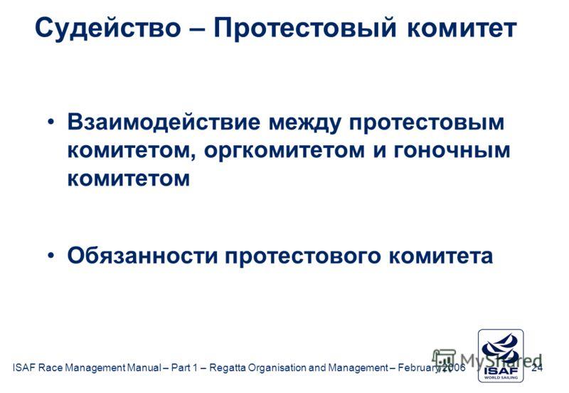 ISAF Race Management Manual – Part 1 – Regatta Organisation and Management – February 2006 24 Судейство – Протестовый комитет Взаимодействие между протестовым комитетом, оргкомитетом и гоночным комитетом Обязанности протестового комитета