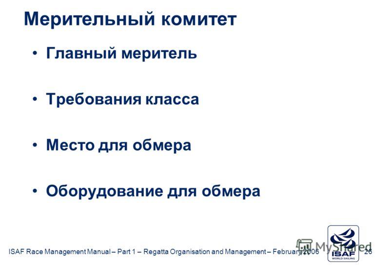 ISAF Race Management Manual – Part 1 – Regatta Organisation and Management – February 2006 26 Мерительный комитет Главный меритель Требования класса Место для обмера Оборудование для обмера