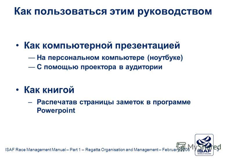 ISAF Race Management Manual – Part 1 – Regatta Organisation and Management – February 2006 3 Как пользоваться этим руководством Как компьютерной презентацией На персональном компьютере (ноутбуке) С помощью проектора в аудитории Как книгой –Распечатав