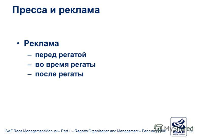 ISAF Race Management Manual – Part 1 – Regatta Organisation and Management – February 2006 31 Пресса и реклама Реклама –перед регатой –во время регаты –после регаты
