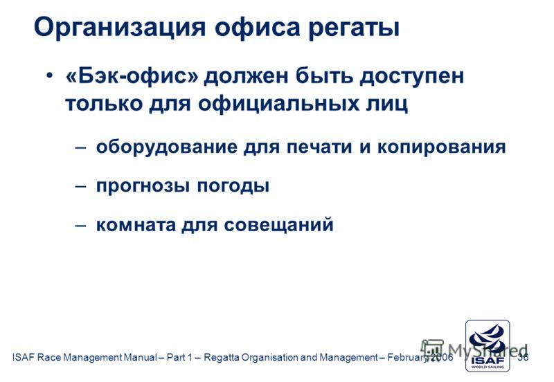 ISAF Race Management Manual – Part 1 – Regatta Organisation and Management – February 2006 36 Организация офиса регаты «Бэк-офис» должен быть доступен только для официальных лиц –оборудование для печати и копирования –прогнозы погоды –комната для сов