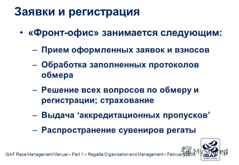 ISAF Race Management Manual – Part 1 – Regatta Organisation and Management – February 2006 37 Заявки и регистрация «Фронт-офис» занимается следующим: –Прием оформленных заявок и взносов –Обработка заполненных протоколов обмера –Решение всех вопросов