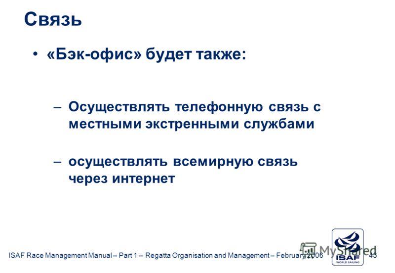 ISAF Race Management Manual – Part 1 – Regatta Organisation and Management – February 2006 43 Связь «Бэк-офис» будет также: –Осуществлять телефонную связь с местными экстренными службами –осуществлять всемирную связь через интернет