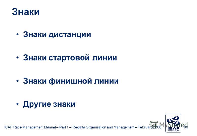 ISAF Race Management Manual – Part 1 – Regatta Organisation and Management – February 2006 60 Знаки Знаки дистанции Знаки стартовой линии Знаки финишной линии Другие знаки