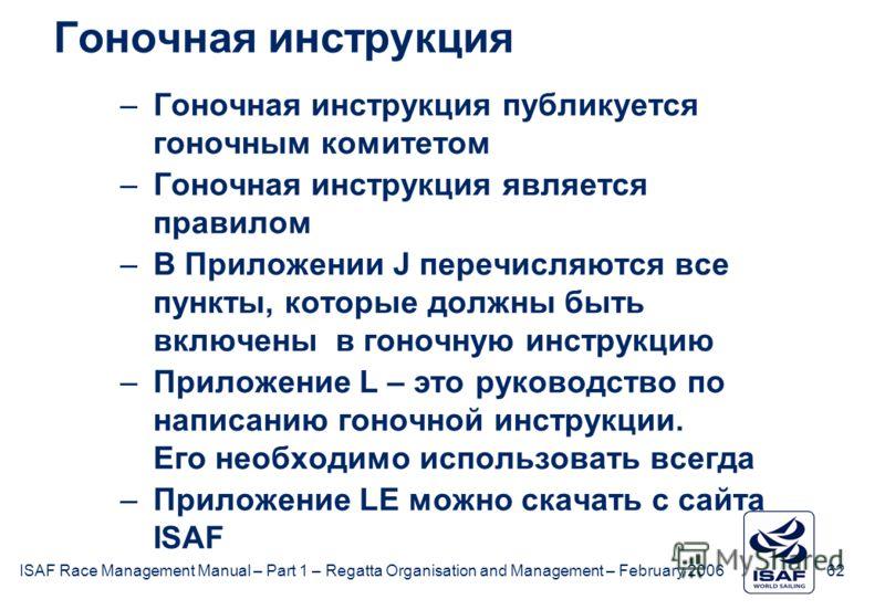 ISAF Race Management Manual – Part 1 – Regatta Organisation and Management – February 2006 62 Гоночная инструкция –Гоночная инструкция публикуется гоночным комитетом –Гоночная инструкция является правилом –В Приложении J перечисляются все пункты, кот