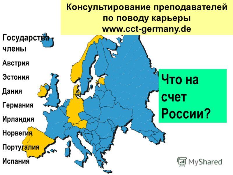 Государства - члены Австрия Эстония Дания Германия Ирландия Норвегия Португалия Испания Консультирование преподавателей по поводу карьеры www.cct-germany.de Что на счет России?