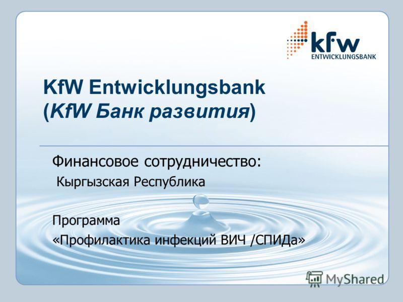 KfW Entwicklungsbank (KfW Банк развития) Финансовое сотрудничество: Кыргызская Республика Программа «Профилактика инфекций ВИЧ /СПИДа»