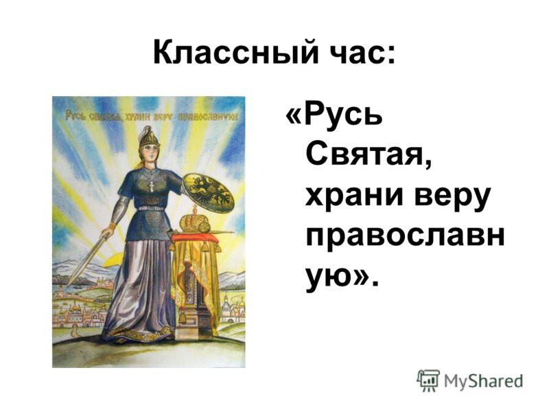 Классный час: «Русь Святая, храни веру православн ую».