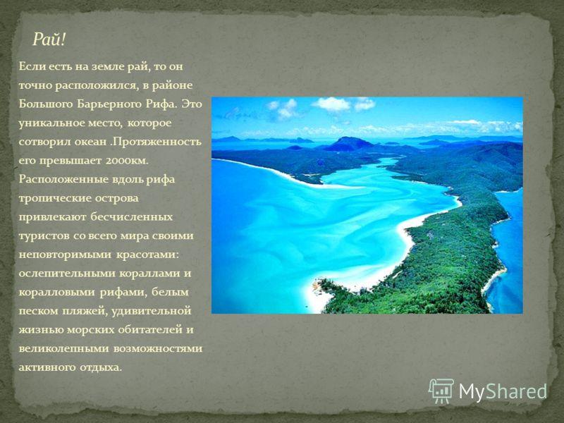 Если есть на земле рай, то он точно расположился, в районе Большого Барьерного Рифа. Это уникальное место, которое сотворил океан.Протяженность его превышает 2000км. Расположенные вдоль рифа тропические острова привлекают бесчисленных туристов со все