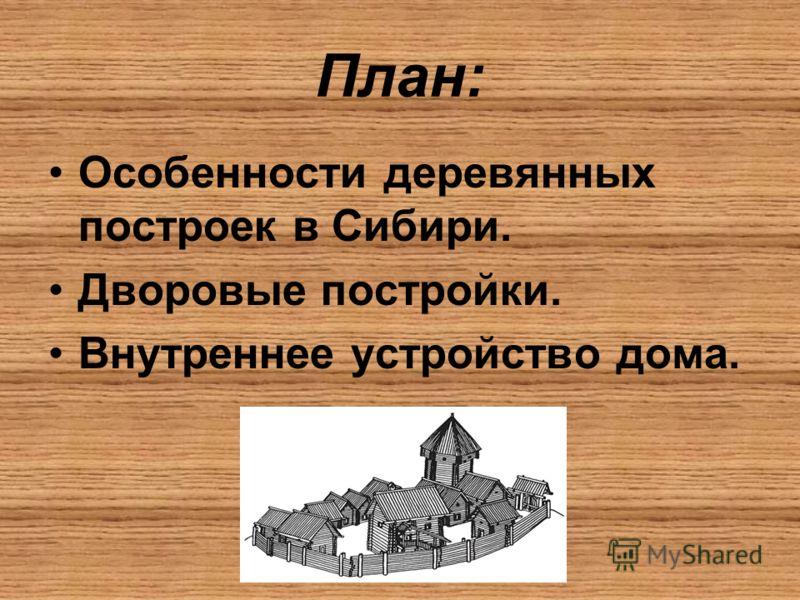 План: Особенности деревянных построек в Сибири. Дворовые постройки. Внутреннее устройство дома.