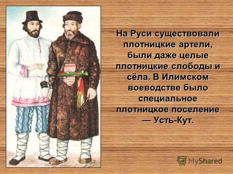 На Руси существовали плотницкие артели, были даже целые плотницкие слободы и сёла. В Илимском воеводстве было специальное плотницкое поселение Усть-Кут.