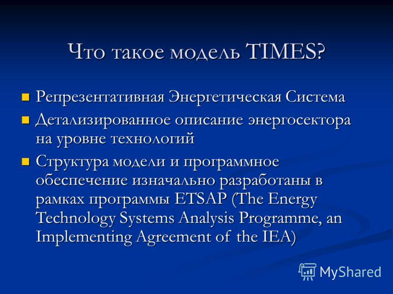 Что такое модель TIMES? Репрезентативная Энергетическая Система Репрезентативная Энергетическая Система Детализированное описание энергосектора на уровне технологий Детализированное описание энергосектора на уровне технологий Структура модели и прогр