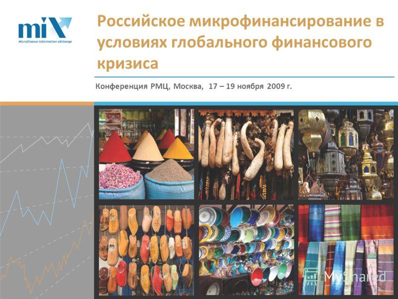 Конференция РМЦ, Москва, 17 – 19 ноября 2009 г. Российское микрофинансирование в условиях глобального финансового кризиса