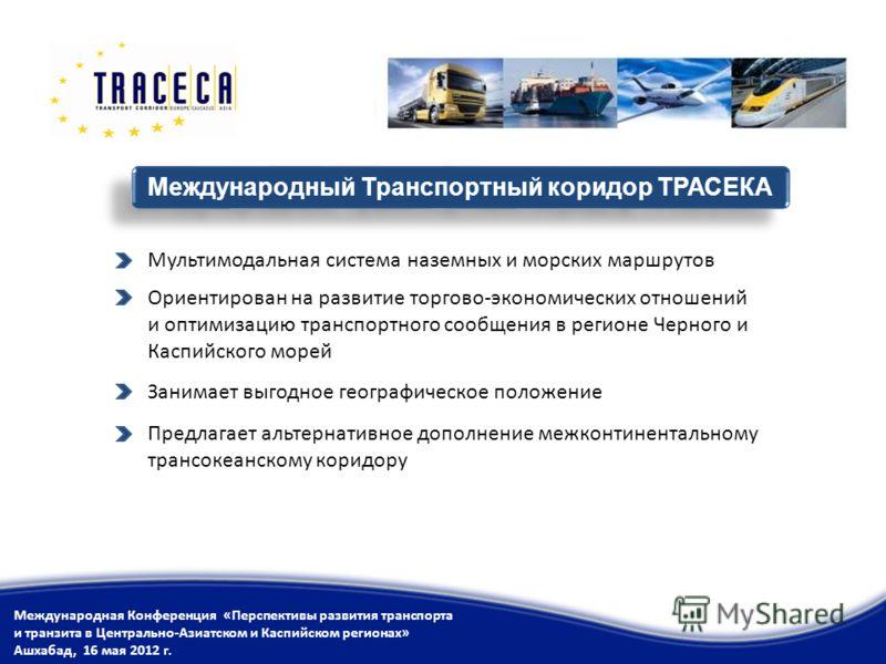 Мультимодальная система наземных и морских маршрутов Ориентирован на развитие торгово-экономических отношений и оптимизацию транспортного сообщения в регионе Черного и Каспийского морей Международный Транспортный коридор ТРАСЕКА Международная Конфере