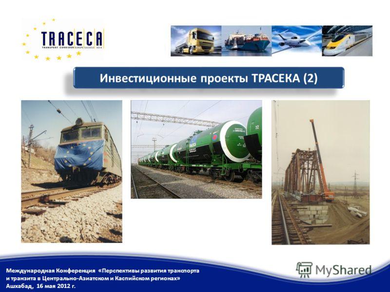 Инвестиционные проекты ТРАСЕКА (2) Международная Конференция «Перспективы развития транспорта и транзита в Центрально-Азиатском и Каспийском регионах» Ашхабад, 16 мая 2012 г.