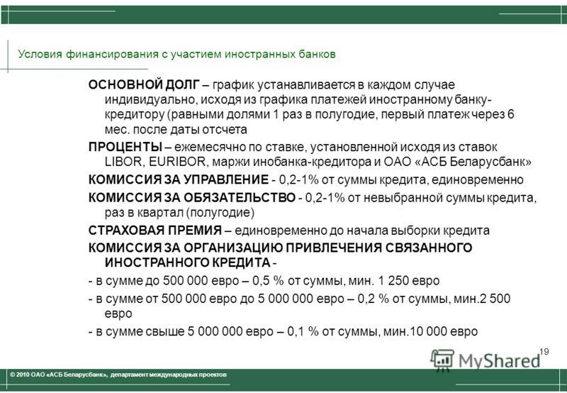 © 2010 ОАО «АСБ Беларусбанк», департамент международных проектов ОСНОВНОЙ ДОЛГ – график устанавливается в каждом случае индивидуально, исходя из графика платежей иностранному банку- кредитору (равными долями 1 раз в полугодие, первый платеж через 6 м