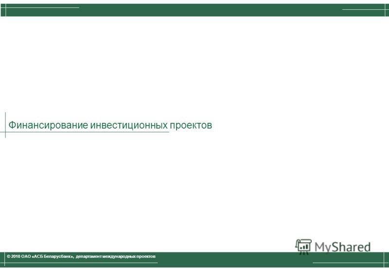 Финансирование инвестиционных проектов © 2010 ОАО «АСБ Беларусбанк», департамент международных проектов