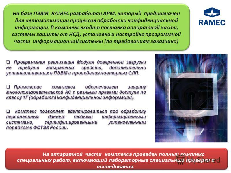 На базе ПЭВМ RAMEC разработан АРМ, который предназначен для автоматизации процессов обработки конфиденциальной информации. В комплекс входит поставка аппаратной части, системы защиты от НСД, установка и настройка программной части информационной сист