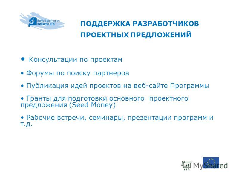 ПОДДЕРЖКА РАЗРАБОТЧИКОВ ПРОЕКТНЫХ ПРЕДЛОЖЕНИЙ Консультации по проектам Форумы по поиску партнеров Публикация идей проектов на веб-сайте Программы Гранты для подготовки основного проектного предложения (Seed Money) Рабочие встречи, семинары, презентац