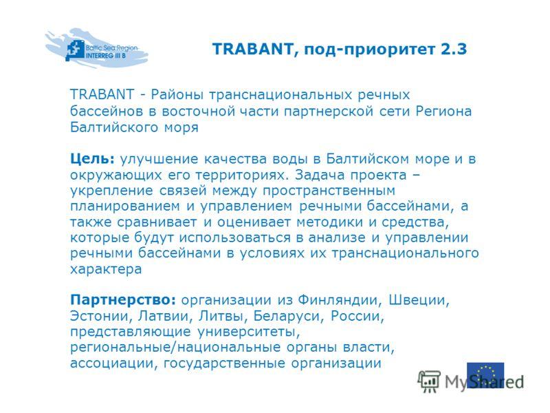 TRABANT, под-приоритет 2.3 TRABANT - Районы транснациональных речных бассейнов в восточной части партнерской сети Региона Балтийского моря Цель: улучшение качества воды в Балтийском море и в окружающих его территориях. Задача проекта – укрепление свя